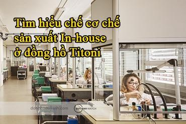 Vì sao cơ chế sản xuất In-house ở đồng hồ Titoni tạo nên sự khác biệt?